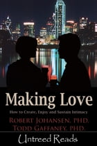 Making Love: How to Create, Enjoy and Sustain Intimacy by Robert Johansen & Todd Gaffaney