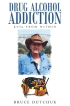 Drug Alcohol Addiction: Evil from Within by Bruce Dutchuk