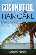 Coconut Oil For Hair Care: Coconut Oil Secrets and Tips For Beauty by Sherri Neal