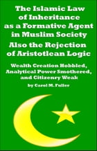 The Islamic Law of Inheritance as a Formative Agent in Muslim Society. Also the Rejection of Aristotlean Logic by Carol M. Fuller