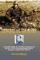Twilight of the Gods: A Swedish Waffen-SS Volunteer's Experiences with the 11th SS-Panzergrenadier Division 'Nordland', Eastern Front 1944-45: A Swedi by Thorolf Hillblad