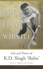 The Final Whistle: Life and Times of K D Singh 'Babu' by Kunwar Raghavendra Singh