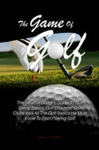 The Game Of Golf: The Newbie Golfer's Guide To Golf Swing Basics, Golf Etiquette, Golf Clubs And All The Golf Basics H by Jack L. Goldman