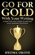 GO FOR GOLD With Your Writing: A Practical Self-Guide To Writing Gold-Winning Sentences by Ifeoma Okoye