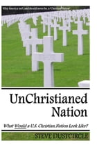 UnChristianed Nation: What Would a U.S. Christian Nation Look Like? by Steve Dustcircle