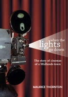 When the Lights Go Down: The Story of Cinemas of a Midlands Town by Maurice Thornton