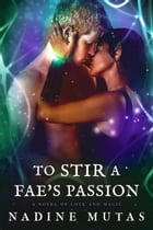 To Stir a Fae's Passion: A Novel of Love and Magic by Nadine Mutas