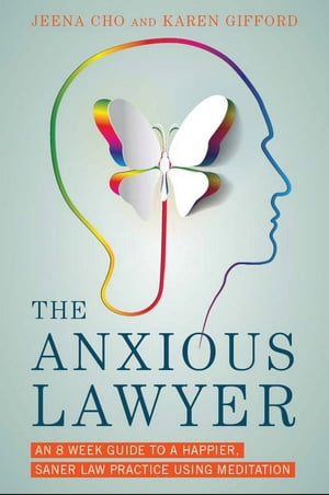 The Anxious Lawyer: An 8-Week Guide to a Happier, Saner Law Practice Using Meditation by Jeena Cho