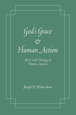 Book God's Grace and Human Action: Merit' in the Theology of Thomas Aquinas by Wawrykow, Joseph P.