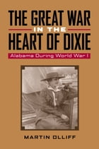 The Great War in the Heart of Dixie: Alabama During World War I by Martin T. Olliff