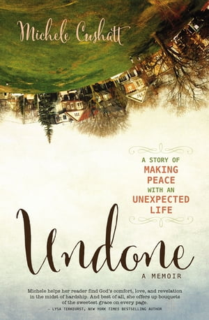 Undone A Story of Making Peace With an Unexpected Life