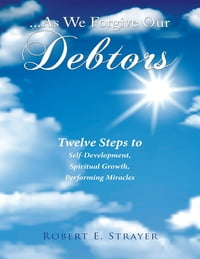 ...As We Forgive Our Debtors: Twelve Steps to Self-Development, Spiritual Growth, Performing…