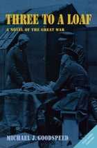 Three to a Loaf: A Novel of the Great War by Lt. Col. (Ret). Michael J. Goodspeed
