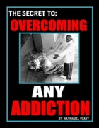 The Secret to: Overcoming Any Addiction by Nathaniel Peavy