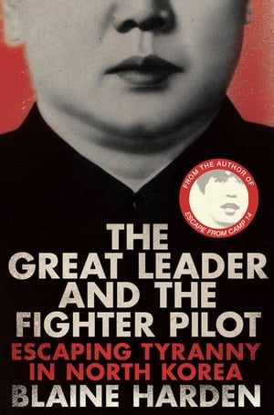 The Great Leader and the Fighter Pilot The True Story of the Tyrant Who Created North Korea and the Young Lieutenant Who Stole His Way to Freedom