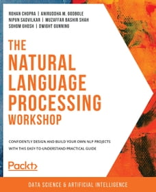 The Natural Language Processing Workshop: Confidently design and build your own NLP projects with…