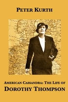 American Cassandra: The Life of Dorothy Thompson by Peter Kurth