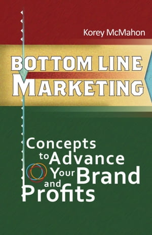 BOTTOM LINE MARKETING: Concepts To Advance Your Brand And Profits