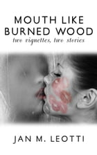 Mouth Like Burned Wood: two vignettes, two stories by Jan M. Leotti