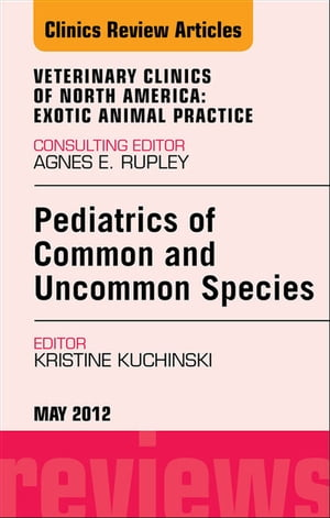 Pediatrics of Common and Uncommon Species,  An Issue of Veterinary Clinics: Exotic Animal Practice