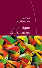 La clinique de l'amnésie: Traduit de l'anglais par Anne Rabinovitch by James Scudamore