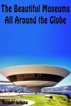The Beautiful Museums All Around the Globe by Roger White