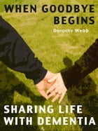 When Goodbye Begins: Sharing Life With Dementia by Dorothy Webb
