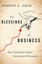 The Blessings of Business: How Corporations Shaped Conservative Christianity by Darren E. Grem