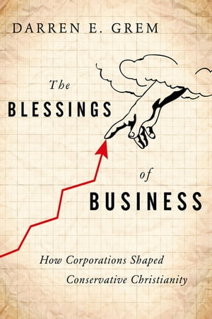 The Blessings of Business How Corporations Shaped Conservative Christianity