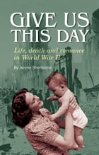 Give Us This Day: Life, death and romance in World War II by Jennie Sherborne