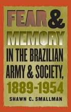 Fear and Memory in the Brazilian Army and Society, 1889-1954 by Shawn C. Smallman