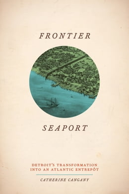 Book Frontier Seaport: Detroit's Transformation into an Atlantic Entrepôt by Catherine Cangany