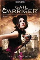 Feurige Schatten: Roman - [Lady Alexia 4] by Gail Carriger