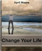 Change Your Life: Discover Ways To Change Your Life, How To Change Your Thoughts and Much More by April Moore