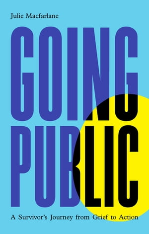 Going Public: A Survivor's Journey from Grief to Action by Julie Macfarlane