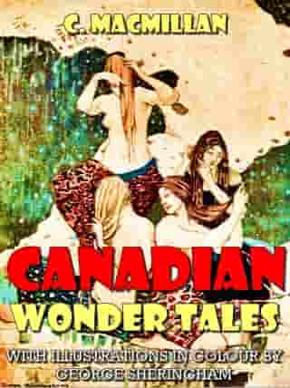 Canadian Wonder Tales (Illustrated) by C. Macmillan