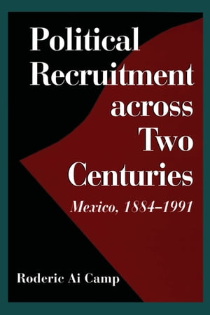Political Recruitment across Two Centuries Mexico,  1884-1991