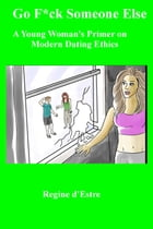 Go F*ck Someone Else: A Young Woman's Primer on Modern Dating Ethics by Regine D'Estree