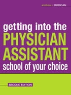 Getting Into the Physician Assistant School of Your Choice : Second Edition: Second Edition by Andrew J. Rodican