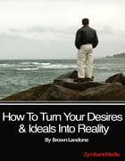 How to Turn Your Desires & Ideals Into Reality by Brown Landone