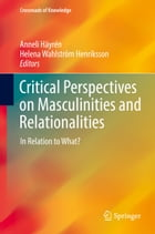 Critical Perspectives on Masculinities and Relationalities: In Relation to What? by Anneli Häyrén