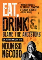 Eat, Drink and Blame the Ancestors: The Best Columns 2009-2014 by Ndumiso Ngcobo