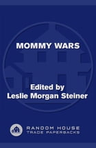 Mommy Wars: Stay-at-Home and Career Moms Face Off on Their Choices, Their Lives, Their Families
