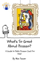 What's So Great About Picasso?: A Guide to Pablo Picasso Just For Kids! by Max Tanner