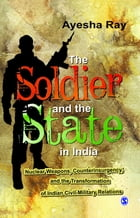The Soldier and the State in India: Nuclear Weapons, Counterinsurgency, and the Transformation of Indian Civil-Military Relations by Ayesha Ray