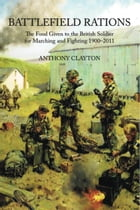 Battlefield Rations: The Food Given to the British Soldier For Marching and Fighting 1900-2011 by Anthony Clayton