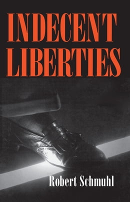 Book Indecent Liberties by Robert Schmuhl