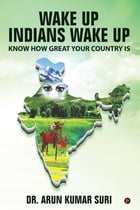 Wake up Indians Wake Up: Know How Great Your Country Is by Dr. Arun Kumar Suri