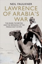 Lawrence of Arabia's War: The Arabs, the British and the Remaking of the Middle East in WWI by Neil Faulkner