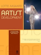 Artist Development: A practical guide to making it in the music Industry by Aagaard Lotte
